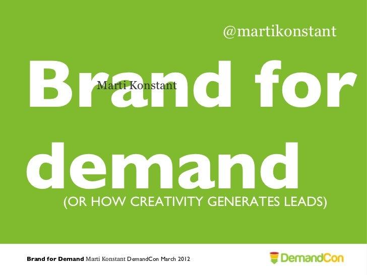 @martikonstantBrand for             Marti Konstantdemand     (OR HOW CREATIVITY GENERATES LEADS)Brand for Demand MartiKon...