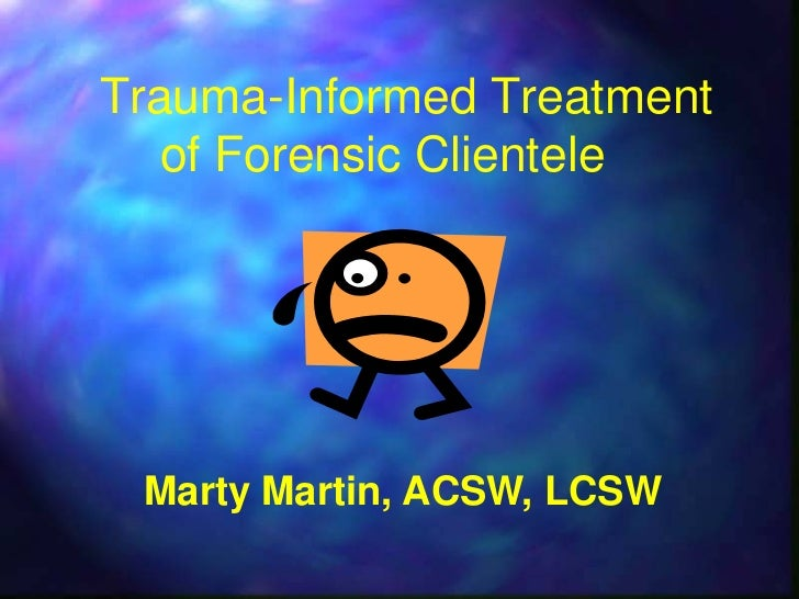Trauma-Informed Treatment   of Forensic Clientele Marty Martin, ACSW, LCSW