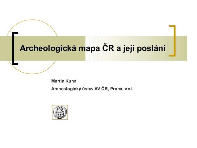 Archeologická mapa ČR a její posláníMartin KunaArcheologický ústav AV ČR, Praha, v.v.i.