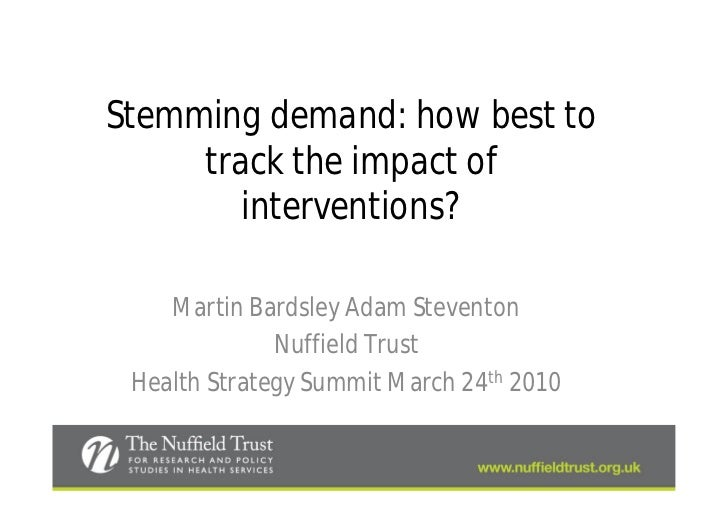 Stemming demand: how best to     track the impact of        interventions?    Martin Bardsley Adam Steventon              ...