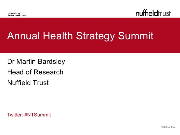 Annual Health Strategy SummitDr Martin BardsleyHead of ResearchNuffield TrustTwitter: #NTSummit                           ...