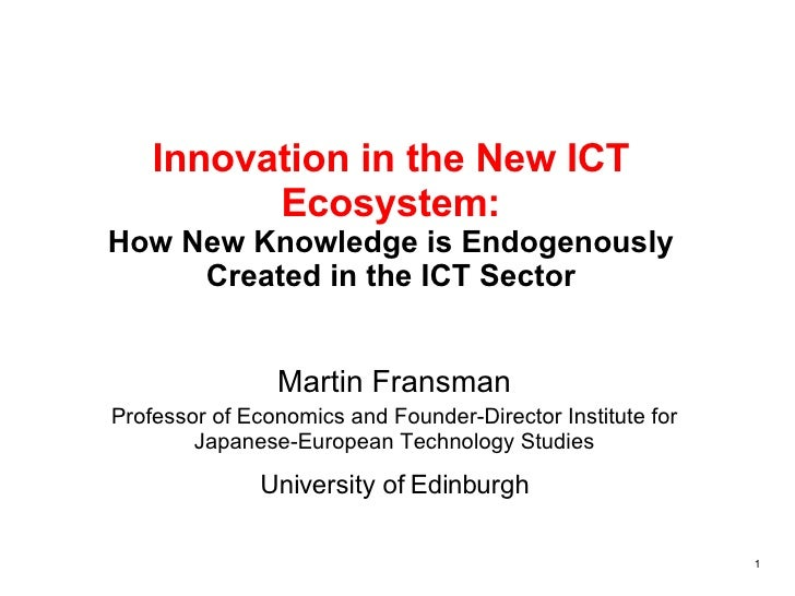 Innovation in the New ICT Ecosystem: How New Knowledge is Endogenously Created in the ICT Sector Martin Fransman Professor...