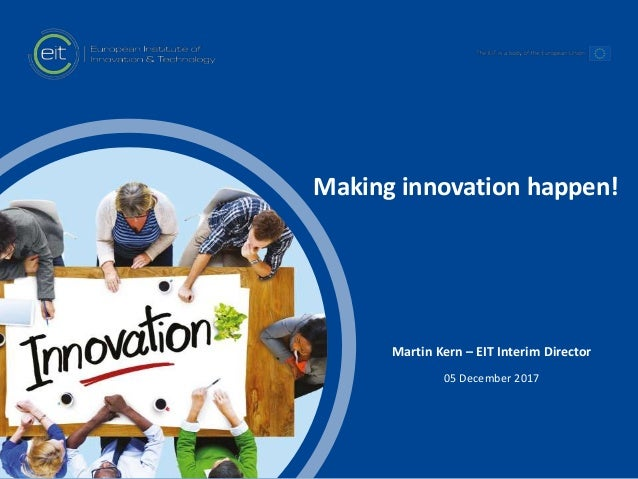 t Making innovation happen! Martin Kern – EIT Interim Director 05 December 2017