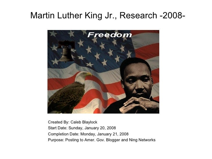 Martin Luther King Jr., Research -2008- Created By: Caleb Blaylock Start Date: Sunday, January 20, 2008 Completion Date: M...