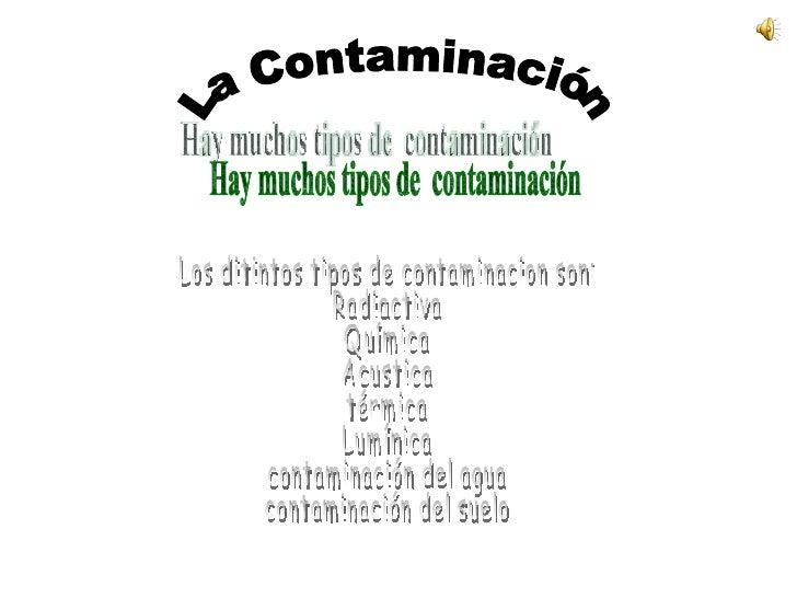 La Contaminación Hay muchos tipos de  contaminación Los ditintos tipos de contaminacion son: Radiactiva Química Acustica  ...