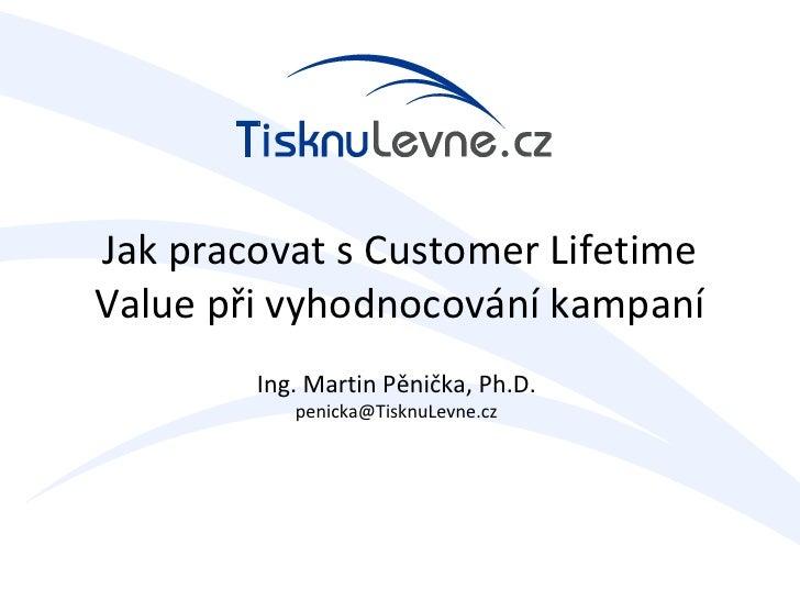 Jak pracovat s Customer Lifetime Value při vyhodnocování kampaní         Ing. Martin Pěnička, Ph.D.            penicka@Tis...