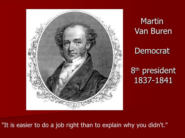 """Martin  Van Buren Democrat  8 th  president 1837-1841 """"It is easier to do a job right than to explain why you didn't...."""