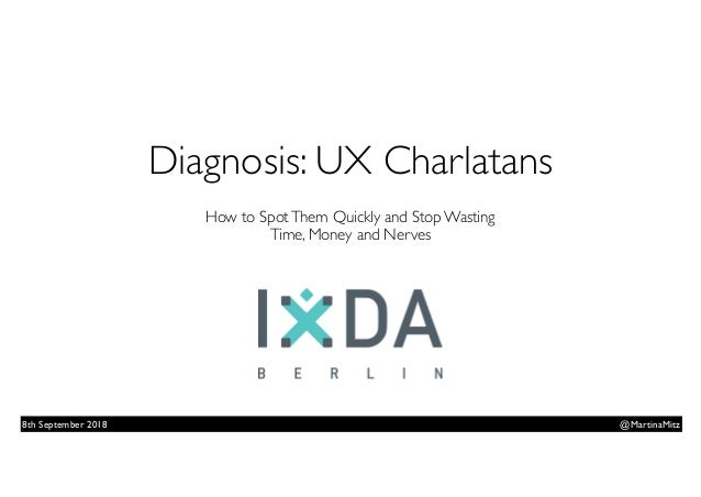 Diagnosis: UX Charlatans  How to SpotThem Quickly and Stop Wasting  Time, Money and Nerves @MartinaMitz8th September 2018