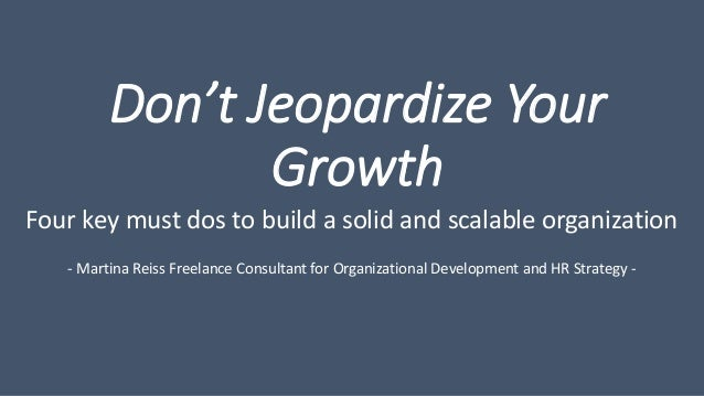 Don't Jeopardize Your Growth Four key must dos to build a solid and scalable organization - Martina Reiss Freelance Consul...