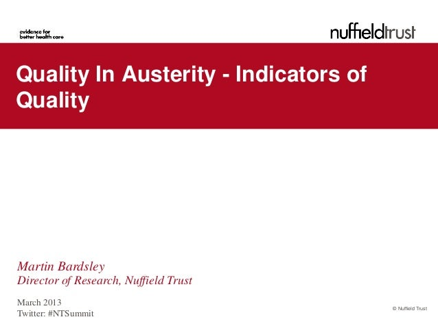 Quality In Austerity - Indicators ofQualityMartin BardsleyDirector of Research, Nuffield TrustMarch 2013                  ...