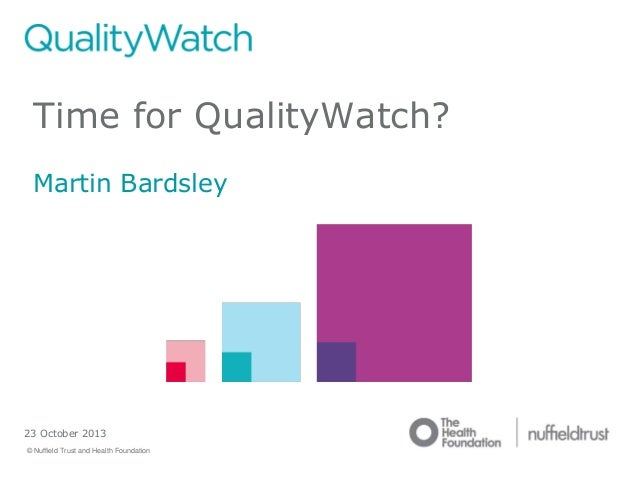 Time for QualityWatch? Martin Bardsley  23 October 2013 © Nuffield Trust and Health Foundation  © Nuffield Trust