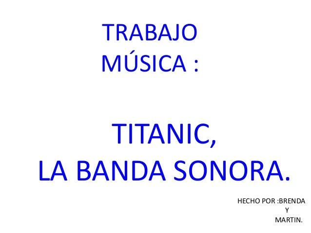 TRABAJO MÚSICA : TITANIC, LA BANDA SONORA. HECHO POR :BRENDA Y MARTIN.