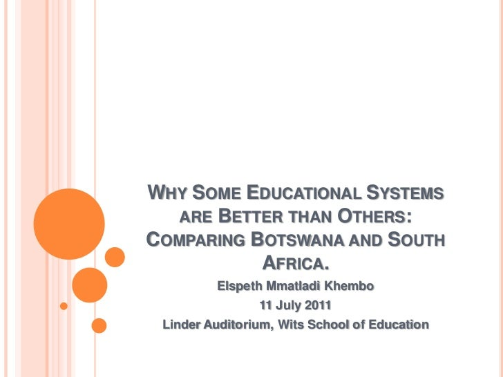 Why Some Educational Systems are Better than Others: Comparing Botswana and South Africa.<br />Elspeth Mmatladi Khembo<br ...