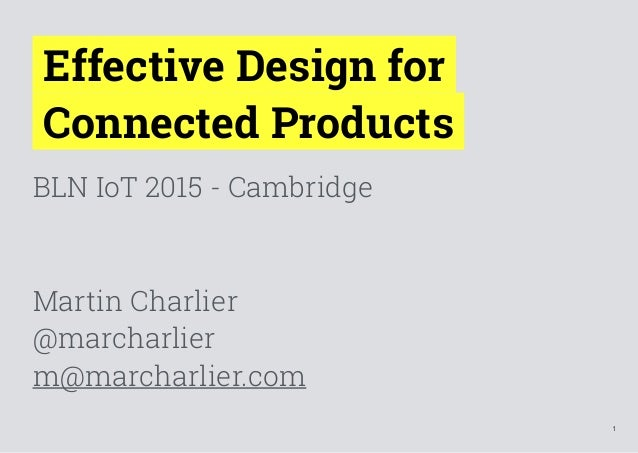 1 Effective Design for  Connected Products BLN IoT 2015 - Cambridge Martin Charlier @marcharlier m@marcharlier.com