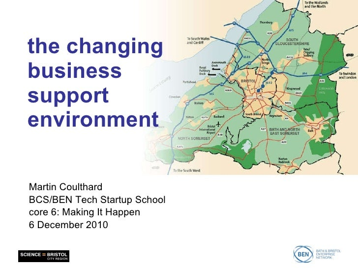the changing business support environment Martin Coulthard BCS/BEN Tech Startup School core 6: Making It Happen 6 December...