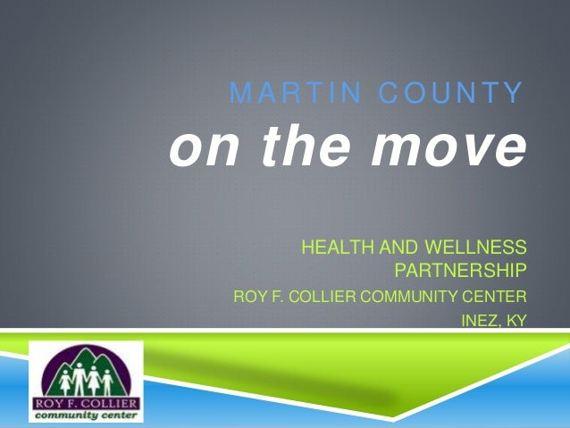 M A R T I N C O U N T Y on the move HEALTH AND WELLNESS PARTNERSHIP ROY F. COLLIER COMMUNITY CENTER INEZ, KY