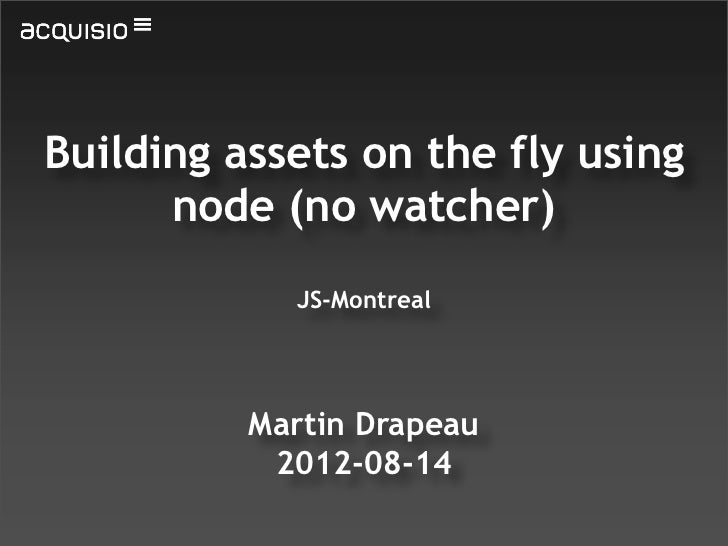 Building assets on the fly using      node (no watcher)            JS-Montreal          Martin Drapeau           2012-08-14