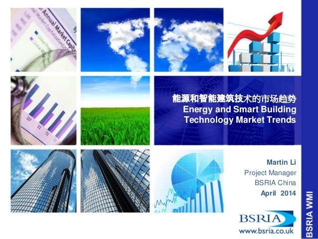 能源和智能建筑技术的市场趋势 Energy and Smart Building Technology Market Trends  Martin Li  Project Manager  BSRIA China  April 2014