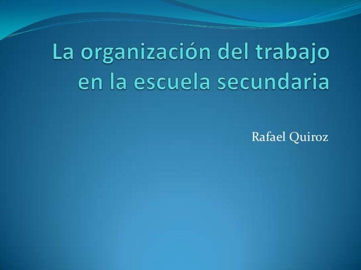 La organización del trabajo en la escuela secundaria<br />Rafael Quiroz<br />