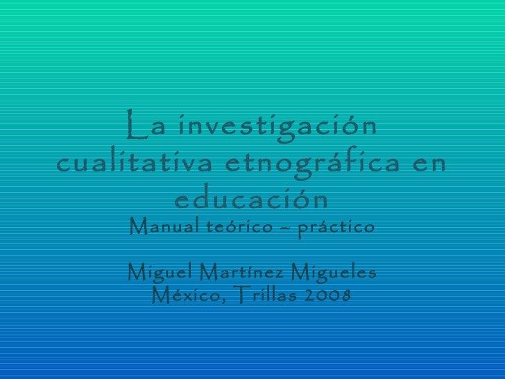 La investigacióncualitativa etnográfica en        educación    Manual teórico – práctico    Miguel Martínez Migueles      ...