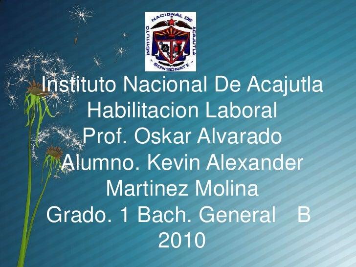 Instituto Nacional De Acajutla       Habilitacion Laboral      Prof. Oskar Alvarado   Alumno. Kevin Alexander         Mart...