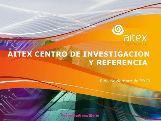 AITEX CENTRO DE INVESTIGACION Y REFERENCIA 8 de Noviembre de 2018 Lucía Martínez Moltó