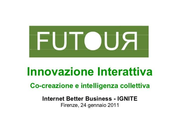 Innovazione InterattivaCo-creazione e intelligenza collettiva   Internet Better Business - IGNITE         Firenze, 24 genn...