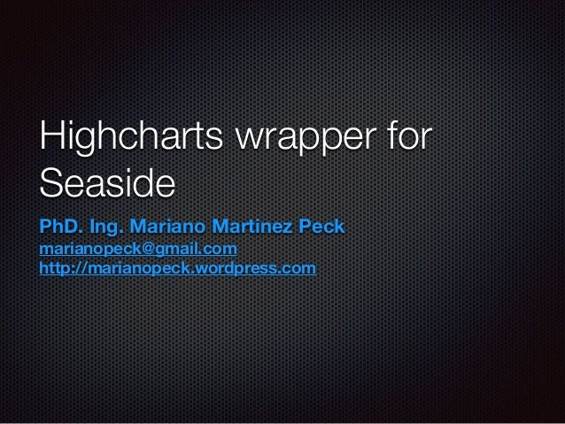 Highcharts wrapper for Seaside PhD. Ing. Mariano Martinez Peck marianopeck@gmail.com http://marianopeck.wordpress.com