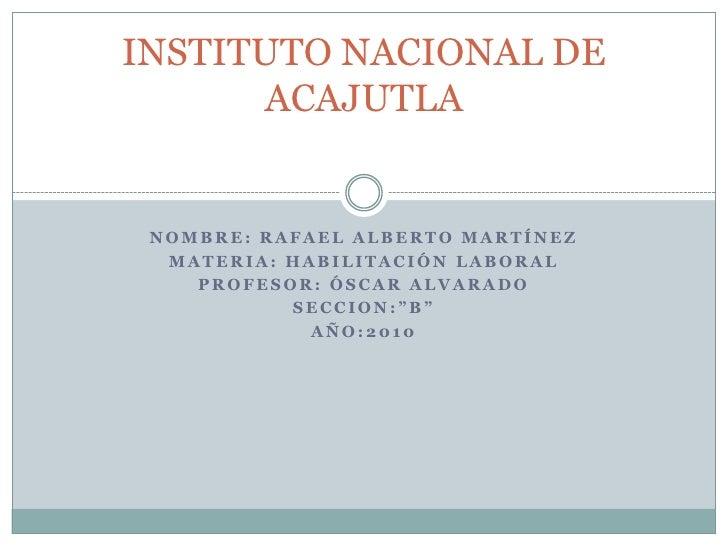 """NOMBRE: Rafael Alberto Martínez <br />MATERIA: habilitación laboral<br />PROFESOR: óscar Alvarado<br />SECCION:""""B""""<br />AÑ..."""