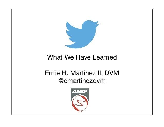 What We Have Learned Ernie H. Martinez II, DVM @emartinezdvm  1