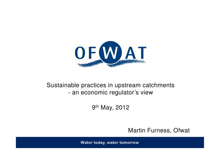 Sustainable practices in upstream catchments       - an economic regulator's view                9th May, 2012            ...