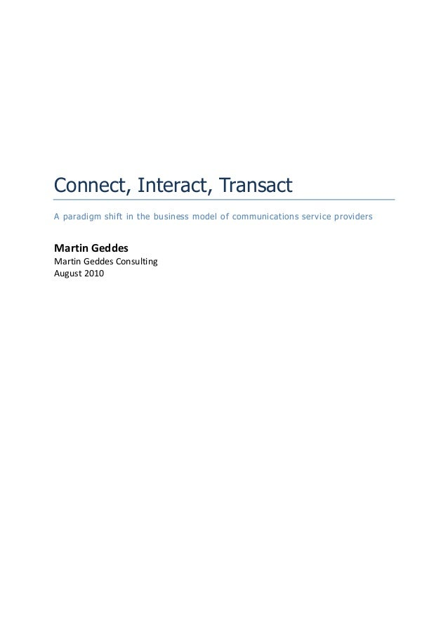 Connect, Interact, Transact A paradigm shift in the business model of communications service providers  Martin Geddes Mart...