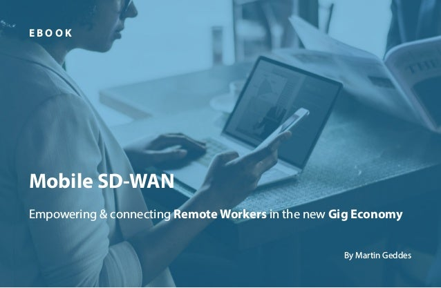 1 Mobile SD-WAN Empowering & connecting Remote Workers in the new Gig Economy E B O O K By Martin Geddes