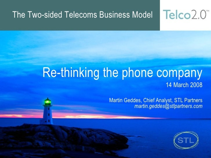 The Two-sided Telecoms Business Model Re-thinking the phone company 14 March 2008 Martin Geddes, Chief Analyst, STL Partne...