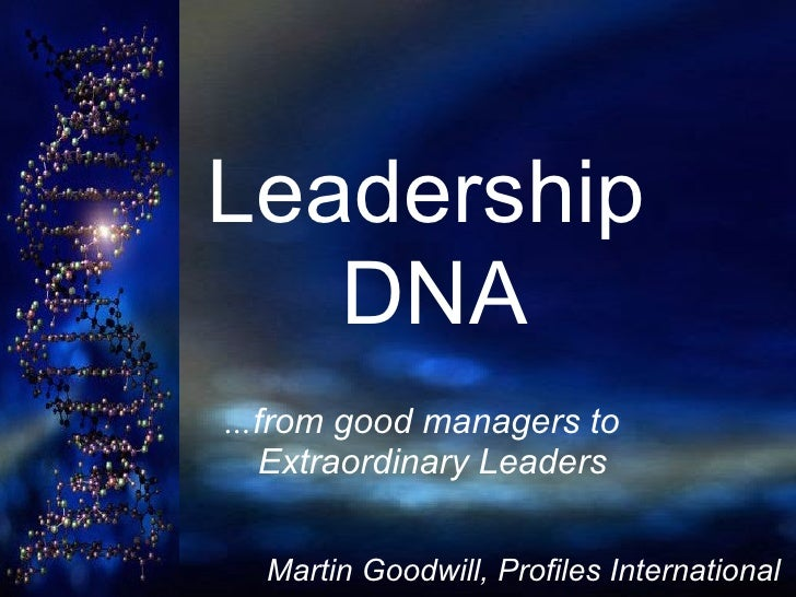 Leadership    DNA   … from good managers to    Extraordinary Leaders Martin Goodwill, Profiles International