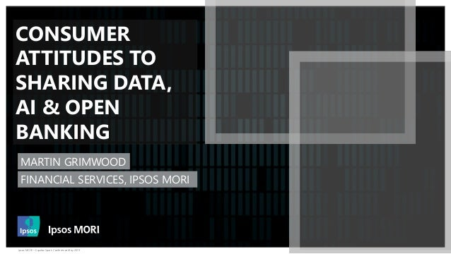 Ipsos MORI – Equifax Spark Conference May 2019 CONSUMER ATTITUDES TO SHARING DATA, AI & OPEN BANKING MARTIN GRIMWOOD FINAN...