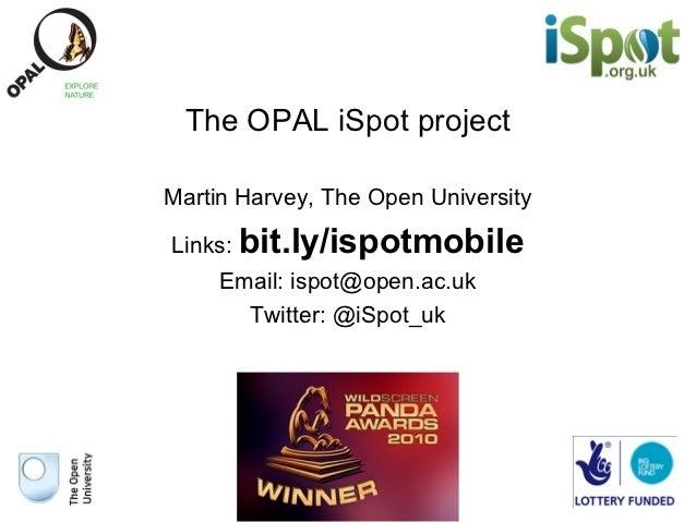The OPAL iSpot projectMartin Harvey, The Open UniversityLinks: bit.ly/ispotmobile     Email: ispot@open.ac.uk       Twitte...