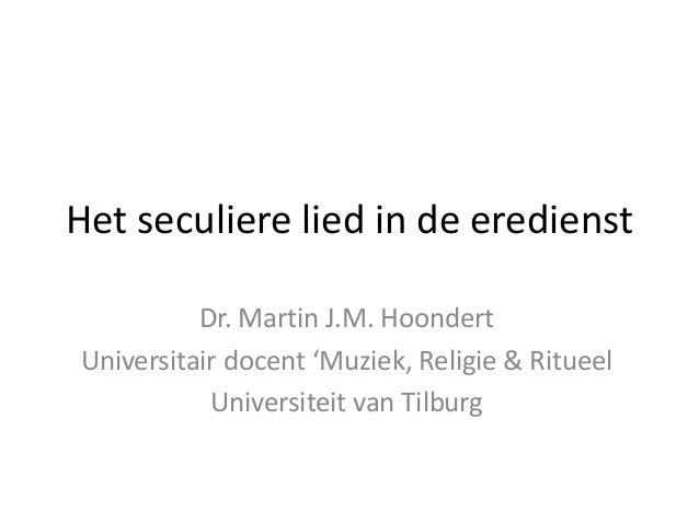 Het seculiere lied in de eredienst Dr. Martin J.M. Hoondert Universitair docent 'Muziek, Religie & Ritueel Universiteit va...
