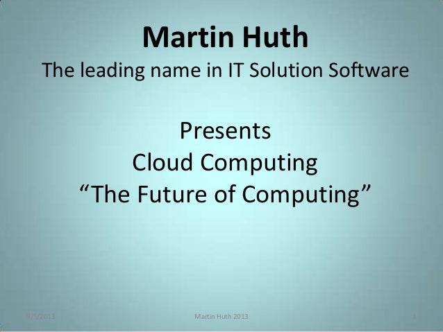 """9/5/2013 Martin Huth 2013 1 Martin Huth The leading name in IT Solution Software Presents Cloud Computing """"The Future of C..."""
