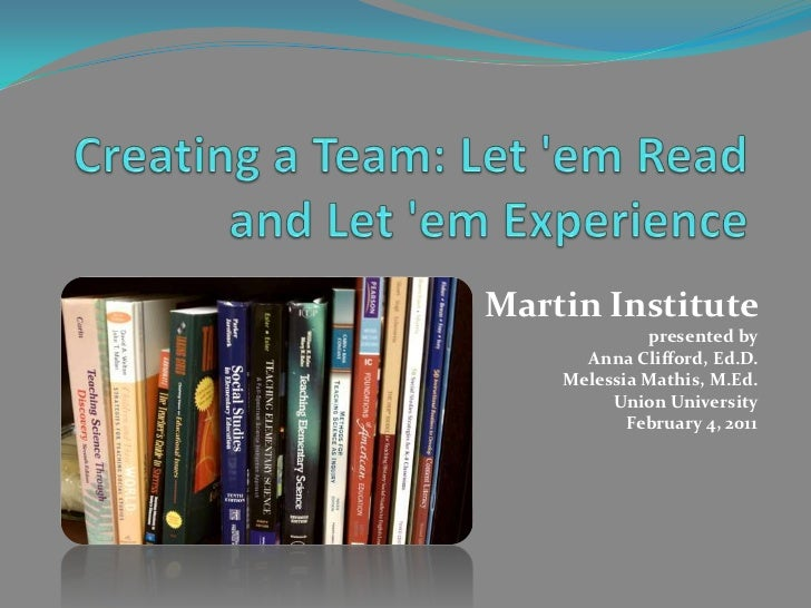 Creating a Team: Let 'em Read and Let 'em Experience <br />Martin Institute <br />presented by<br />Anna Clifford, Ed.D.<b...