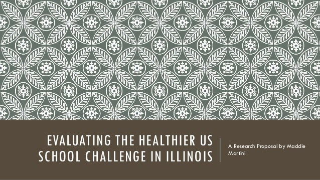 EVALUATING THE HEALTHIER US SCHOOL CHALLENGE IN ILLINOIS A Research Proposal by Maddie Martini