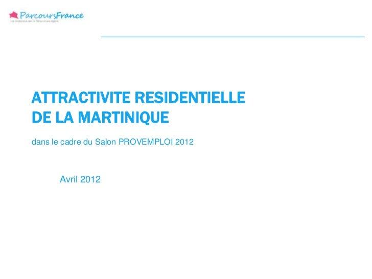 ATTRACTIVITE RESIDENTIELLEDE LA MARTINIQUEdans le cadre du Salon PROVEMPLOI 2012      Avril 2012