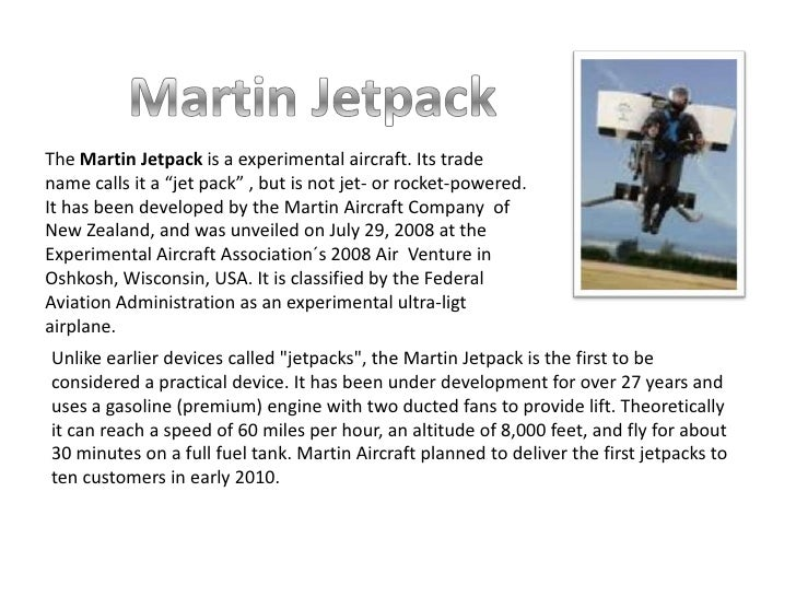 """Martin Jetpack<br />The Martin Jetpack is a experimental aircraft. Its trade name calls it a """"jet pack"""" , but is not jet- ..."""