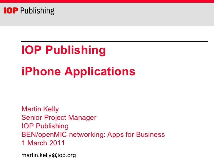 IOP Publishing iPhone Applications Martin Kelly Senior Project Manager IOP Publishing  BEN/openMIC networking: Apps for Bu...