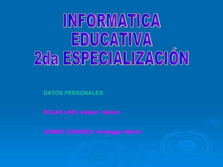 DATOS PERSONALES: ROJAS LINO, klebert  Hebert GOMEZ CONDEZO, Heidegger Martin INFORMATICA EDUCATIVA 2da ESPECIALIZACIÓN