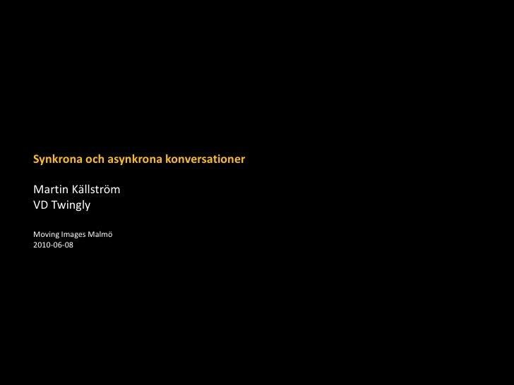 Synkrona och asynkrona konversationer<br />Martin Källström<br />VD Twingly<br />Moving Images Malmö<br />2010-06-08<br />