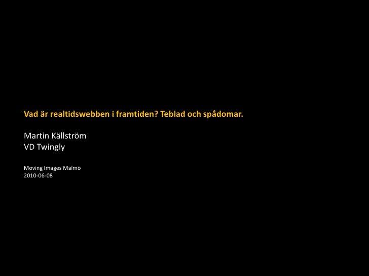 Vad är realtidswebben i framtiden? Teblad och spådomar.Martin Källström<br />VD Twingly<br />Moving Images Malmö<br />2010...