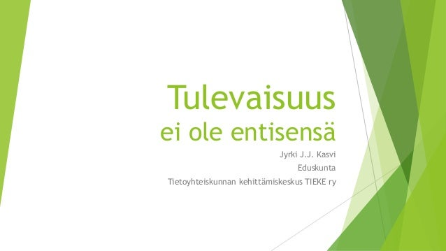 Tulevaisuus ei ole entisensä Jyrki J.J. Kasvi Eduskunta Tietoyhteiskunnan kehittämiskeskus TIEKE ry