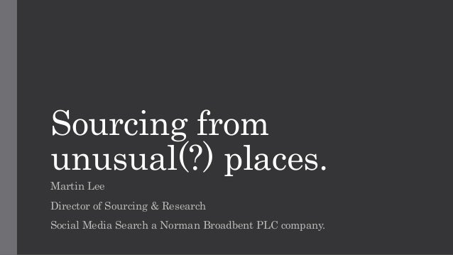 Sourcing from unusual(?) places. Martin Lee Director of Sourcing & Research Social Media Search a Norman Broadbent PLC com...