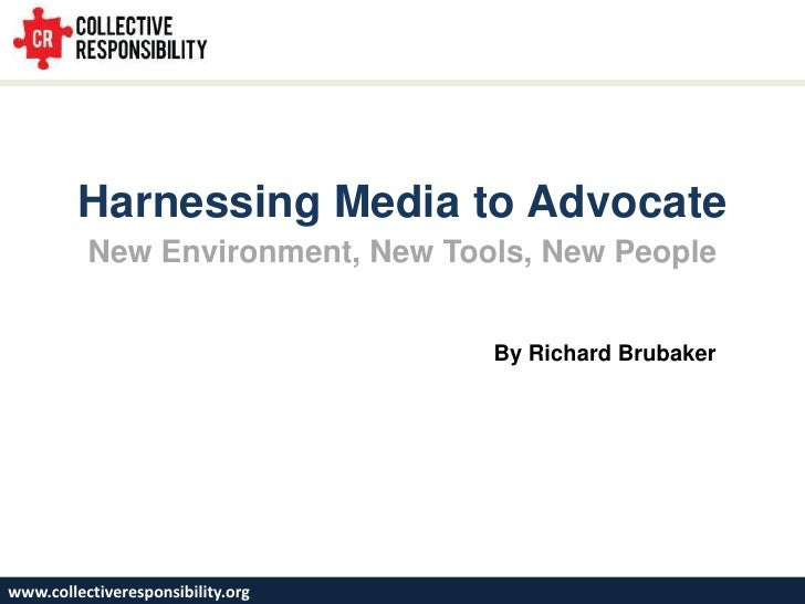 Harnessing Media to Advocate<br />New Environment, New Tools, New People<br />By Richard Brubaker<br />